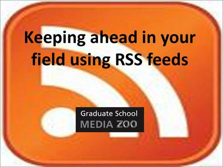 "Keeping ahead in your field using RSS feeds. What is RSS? ""Really Simple Syndication"" RSS delivers new content from websites or databases to you. Saves."