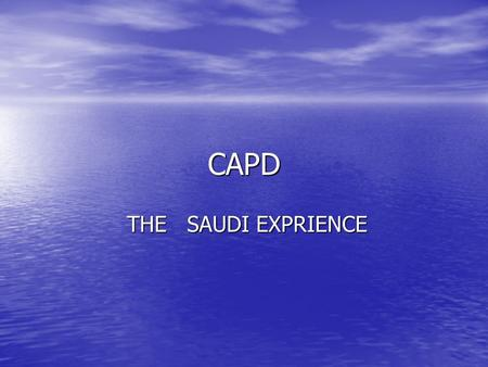 CAPD THE SAUDI EXPRIENCE THE SAUDI EXPRIENCE. Dialysis in Saudi Arabia There are 6700 patients on dialysis in Saudi Arabia There are 6700 patients on.