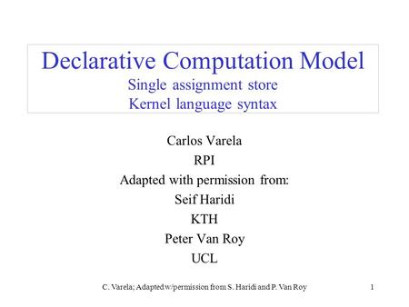 C. Varela; Adapted w/permission from S. Haridi and P. Van Roy1 Declarative Computation Model Single assignment store Kernel language syntax Carlos Varela.