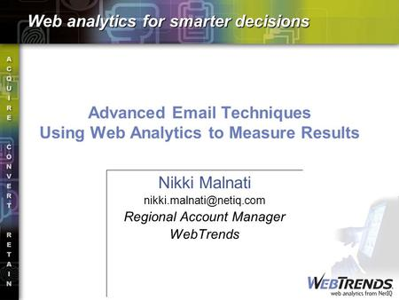 Advanced  Techniques Using Web Analytics to Measure Results Nikki Malnati Regional Account Manager WebTrends Web analytics.