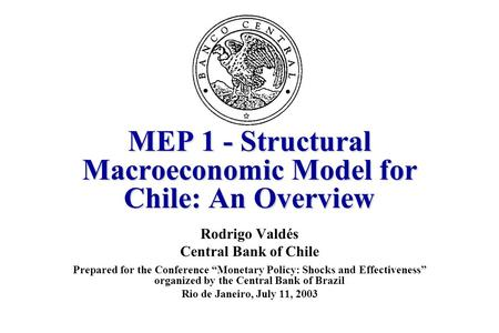"MEP 1 - Structural Macroeconomic Model for Chile: An Overview Rodrigo Valdés Central Bank of Chile Prepared for the Conference ""Monetary Policy: Shocks."