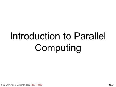 12a.1 Introduction to Parallel Computing UNC-Wilmington, C. Ferner, 2008 Nov 4, 2008.