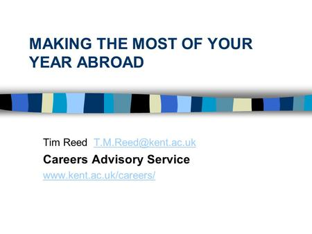 MAKING THE MOST OF YOUR YEAR ABROAD Tim Reed Careers Advisory Service