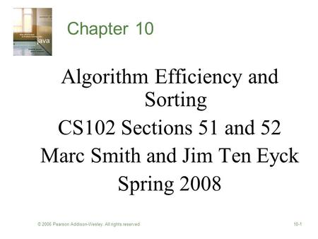 © 2006 Pearson Addison-Wesley. All rights reserved10-1 Chapter 10 Algorithm Efficiency and Sorting CS102 Sections 51 and 52 Marc Smith and Jim Ten Eyck.