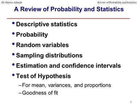 Dr. Héctor AllendeReview of Probability and Statistics 1 A Review of Probability and Statistics Descriptive statistics Probability Random variables Sampling.