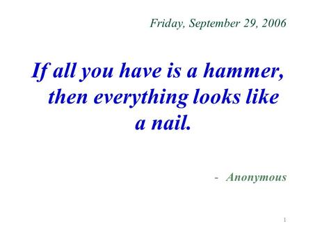 1 Friday, September 29, 2006 If all you have is a hammer, then everything looks like a nail. -Anonymous.