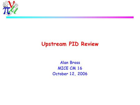 Upstream PID Review Alan Bross MICE CM 16 October 12, 2006.