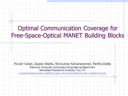 Optimal Communication Coverage for Free-Space-Optical MANET Building Blocks Murat Yuksel, Jayasri Akella, Shivkumar Kalyanaraman, Partha Dutta Electrical,