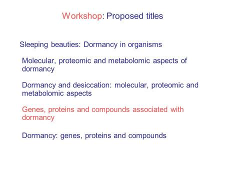 Workshop: Proposed titles Sleeping beauties: Dormancy in organisms Molecular, proteomic and metabolomic aspects of dormancy Dormancy and desiccation: molecular,