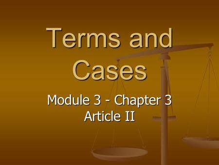 Terms and Cases Module 3 - Chapter 3 Article II. Terms – Article II Commander in Chief: The President of the United States. Commander in Chief: The President.