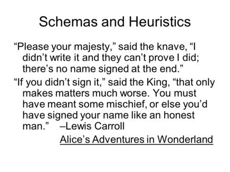 "Schemas and Heuristics ""Please your majesty,"" said the knave, ""I didn't write it and they can't prove I did; there's no name signed at the end."" ""If you."