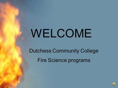 WELCOME Dutchess Community College Fire Science programs.