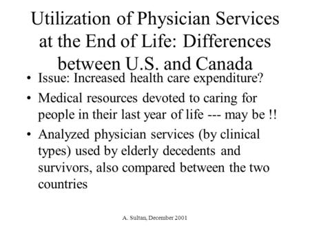 A. Sultan, December 2001 Utilization of Physician Services at the End of Life: Differences between U.S. and Canada Issue: Increased health care expenditure?