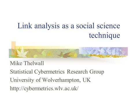 Link analysis as a social science technique Mike Thelwall Statistical Cybermetrics Research Group University of Wolverhampton, UK