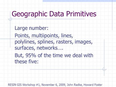 Geographic Data Primitives Large number: Points, multiipoints, lines, polylines, splines, rasters, images, surfaces, networks…. But, 95% of the time we.