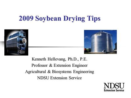 2009 Soybean Drying Tips Kenneth Hellevang, Ph.D., P.E. Professor & Extension Engineer Agricultural & Biosystems Engineering NDSU Extension Service.