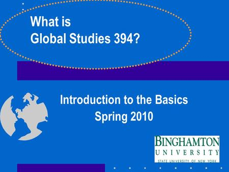 Introduction to the Basics Spring 2010 What is Global Studies 394?