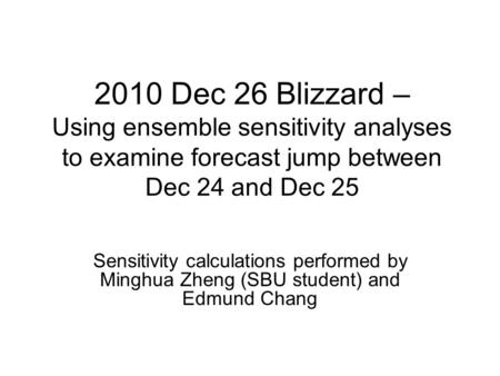 2010 Dec 26 Blizzard – Using ensemble sensitivity analyses to examine forecast jump between Dec 24 and Dec 25 Sensitivity calculations performed by Minghua.