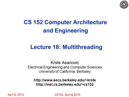 April 6, 2010CS152, Spring 2010 CS 152 Computer Architecture and Engineering Lecture 18: Multithreading Krste Asanovic Electrical Engineering and Computer.