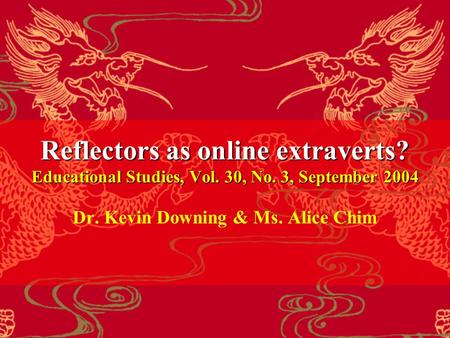 Reflectors as online extraverts? Educational Studies, Vol. 30, No. 3, September 2004 Dr. Kevin Downing & Ms. Alice Chim.