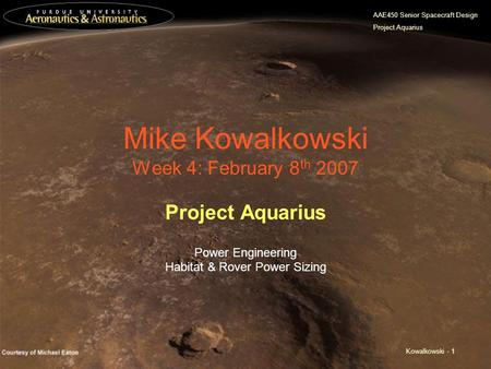 AAE450 Senior Spacecraft Design Project Aquarius Kowalkowski - 1 Mike Kowalkowski Week 4: February 8 th 2007 Project Aquarius Power Engineering Habitat.