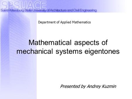 Presented by Andrey Kuzmin Mathematical aspects of mechanical systems eigentones Department of Applied Mathematics.
