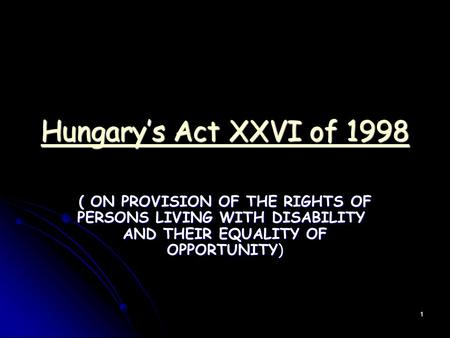 1 Hungary's Act XXVI of 1998 Hungary's Act XXVI of 1998 ( ON PROVISION OF THE RIGHTS OF PERSONS LIVING WITH DISABILITY AND THEIR EQUALITY OF OPPORTUNITY)