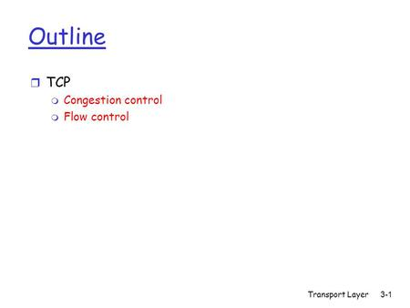 Transport Layer 3-1 Outline r TCP m Congestion control m Flow control.