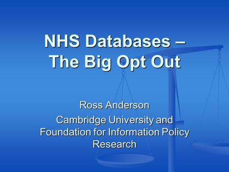 NHS Databases – The Big Opt Out Ross Anderson Cambridge University and Foundation for Information Policy Research.