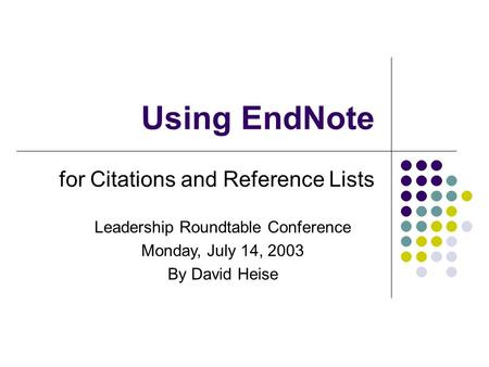 Using EndNote for Citations and Reference Lists Leadership Roundtable Conference Monday, July 14, 2003 By David Heise.