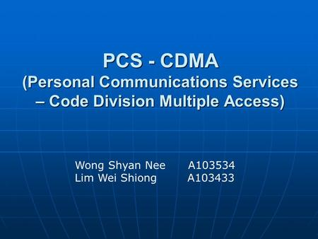 PCS - CDMA (Personal Communications Services – Code Division Multiple Access) Wong Shyan Nee A103534 Lim Wei Shiong A103433.