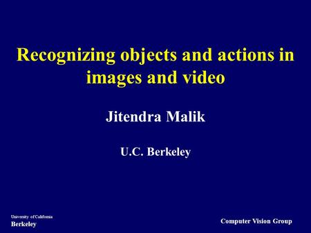 Computer Vision Group University of California Berkeley Recognizing objects <strong>and</strong> actions in images <strong>and</strong> video Jitendra Malik U.C. Berkeley.