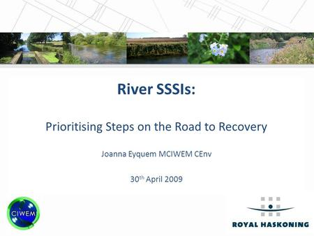 CIWEM Annual Conference, 30 th April 2009 River SSSIs: Prioritising Steps on the Road to Recovery Joanna Eyquem MCIWEM CEnv 30 th April 2009.
