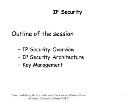1 IP Security Outline of the session –IP Security Overview –IP Security Architecture –Key Management Based on slides by Dr. Lawrie Brown of the Australian.