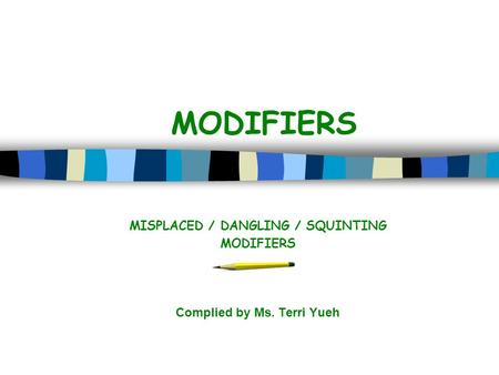 MODIFIERS MISPLACED / DANGLING / SQUINTING MODIFIERS Complied by Ms. Terri Yueh.