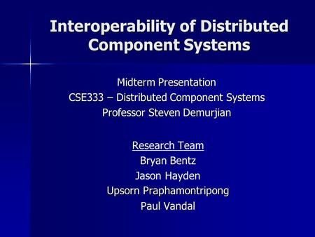 Interoperability of Distributed Component Systems Research Team Bryan Bentz Jason Hayden Upsorn Praphamontripong Paul Vandal Midterm Presentation CSE333.