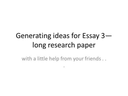 Generating ideas for Essay 3— long research paper with a little help from your friends...