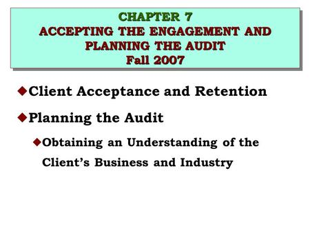 CHAPTER 7 ACCEPTING THE ENGAGEMENT AND PLANNING THE AUDIT Fall 2007 u Client Acceptance and Retention u Planning the Audit u Obtaining an Understanding.