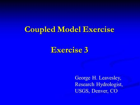 Coupled Model Exercise Exercise 3 George H. Leavesley, Research Hydrologist, USGS, Denver, CO.