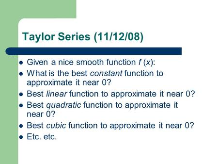Taylor Series (11/12/08) Given a nice smooth function f (x): What is the best constant function to approximate it near 0? Best linear function to approximate.