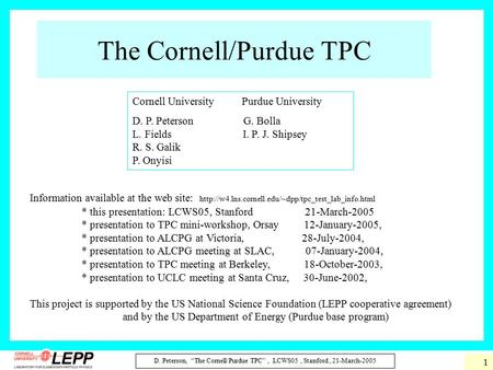 "D. Peterson, ""The Cornell/Purdue TPC"", LCWS05, Stanford, 21-March-2005 1 The Cornell/Purdue TPC Information available at the web site:"