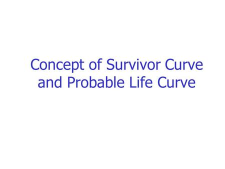 Concept of Survivor Curve and Probable Life Curve.