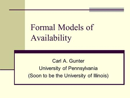 Formal Models of Availability Carl A. Gunter University of Pennsylvania (Soon to be the University of Illinois)