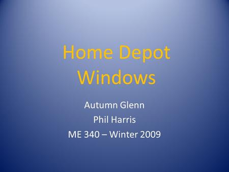 Home Depot Windows Autumn Glenn Phil Harris ME 340 – Winter 2009.