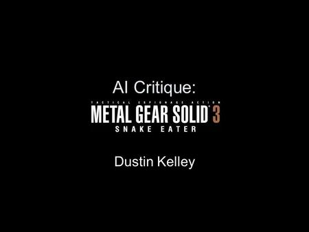 AI Critique: Dustin Kelley. MGS3 AI Intro Tactical espionage missions while avoiding elite Russian soldiers Development team underwent field training.