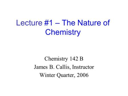 Lecture #1 – The Nature of Chemistry Chemistry 142 B James B. Callis, Instructor Winter Quarter, 2006.
