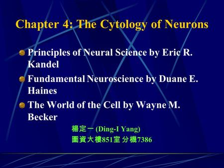 Chapter 4: The Cytology of Neurons Principles of Neural Science by Eric R. Kandel Fundamental Neuroscience by Duane E. Haines The World of the Cell by.