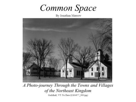 Common Space By Jonathan Merrow A Photo-journey Through the Towns and Villages of the Northeast Kingdom Guildhall, VT: No Date (LS04977_000.jpg)
