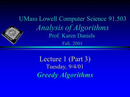 UMass Lowell Computer Science 91.503 Analysis of Algorithms Prof. Karen Daniels Fall, 2001 Lecture 1 (Part 3) Tuesday, 9/4/01 Greedy Algorithms.
