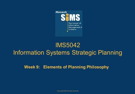 Copyright 2002 Monash University IMS5042 Information Systems Strategic Planning Week 9: Elements of Planning Philosophy.